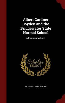 Albert Gardner Boyden and the Bridgewater State Normal School A Memorial Volume by Arthur Clarke Boyden