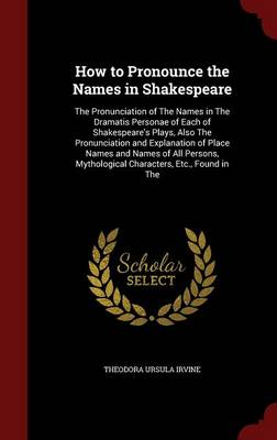 How to Pronounce the Names in Shakespeare The Pronunciation of the Names in the Dramatis Personae of Each of Shakespeare's Plays, Also the Pronunciation and Explanation of Place Names and Names of All by Theodora Ursula Irvine