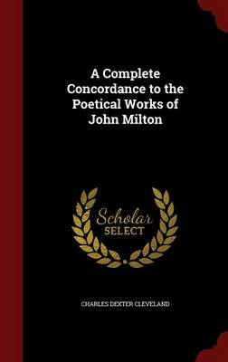 A Complete Concordance to the Poetical Works of John Milton by Charles Dexter Cleveland