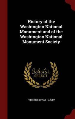 History of the Washington National Monument and of the Washington National Monument Society by Frederick Loviad Harvey