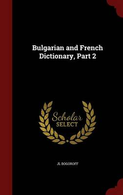 Bulgarian and French Dictionary, Part 2 by Jl Bogoroff