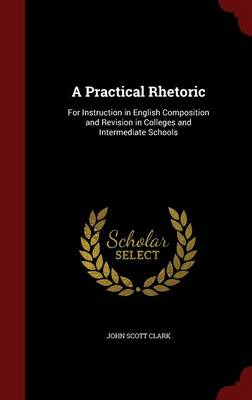 A Practical Rhetoric For Instruction in English Composition and Revision in Colleges and Intermediate Schools by John Scott Clark