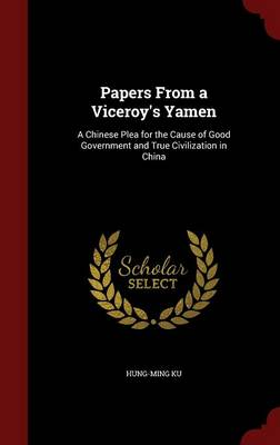 Papers from a Viceroy's Yamen A Chinese Plea for the Cause of Good Government and True Civilization in China by Hung-Ming Ku