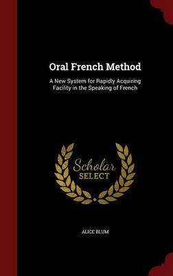 Oral French Method A New System for Rapidly Acquiring Facility in the Speaking of French by Alice Blum