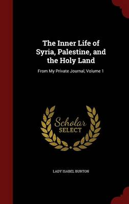 The Inner Life of Syria, Palestine, and the Holy Land From My Private Journal, Volume 1 by Lady Isabel Burton