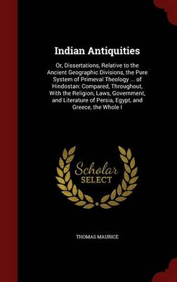 Indian Antiquities Or, Dissertations, Relative to the Ancient Geographic Divisions, the Pure System of Primeval Theology ... of Hindostan: Compared, Throughout, with the Religion, Laws, Government, an by Thomas Maurice