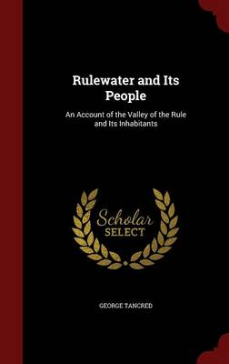 Rulewater and Its People An Account of the Valley of the Rule and Its Inhabitants by George Tancred