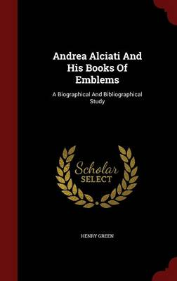 Andrea Alciati and His Books of Emblems A Biographical and Bibliographical Study by Henry Green