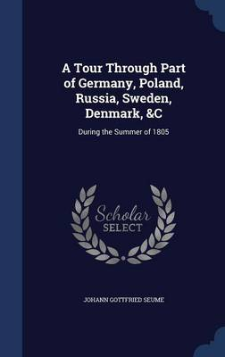 A Tour Through Part of Germany, Poland, Russia, Sweden, Denmark, &C During the Summer of 1805 by Johann Gottfried Seume