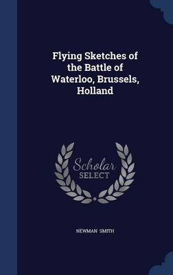 Flying Sketches of the Battle of Waterloo, Brussels, Holland by Newman Smith
