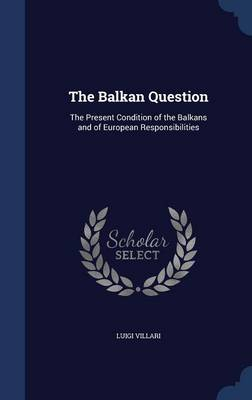 The Balkan Question The Present Condition of the Balkans and of European Responsibilities by Luigi Villari