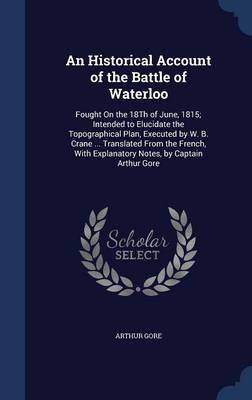 An Historical Account of the Battle of Waterloo Fought on the 18th of June, 1815; Intended to Elucidate the Topographical Plan, Executed by W. B. Crane ... Translated from the French, with Explanatory by Arthur Gore