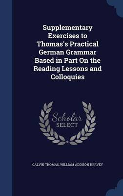 Supplementary Exercises to Thomas's Practical German Grammar Based in Part on the Reading Lessons and Colloquies by Calvin (University of Georgia) Thomas, William Addison Hervey