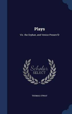 Plays Viz. the Orphan, and Venice Preserv'd by Thomas Otway