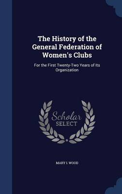The History of the General Federation of Women's Clubs For the First Twenty-Two Years of Its Organization by Mary I Wood