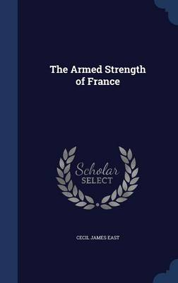 The Armed Strength of France by Cecil James East