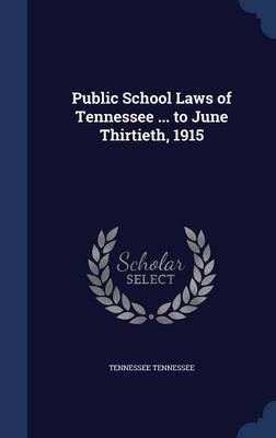 Public School Laws of Tennessee ... to June Thirtieth, 1915 by Tennessee Tennessee