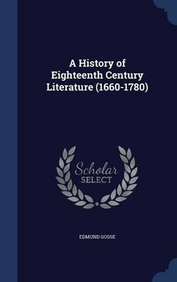 A History of Eighteenth Century Literature (1660-1780) by Edmund Gosse