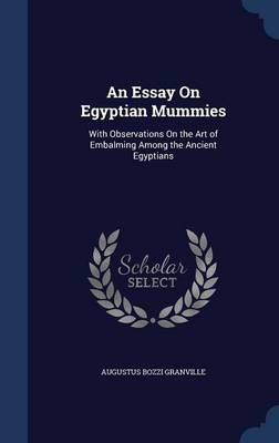 An Essay on Egyptian Mummies With Observations on the Art of Embalming Among the Ancient Egyptians by Augustus Bozzi Granville