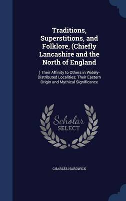 Traditions, Superstitions, and Folklore, (Chiefly Lancashire and the North of England ) Their Affinity to Others in Widely-Distributed Localities; Their Eastern Origin and Mythical Significance by Charles Hardwick