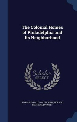 The Colonial Homes of Philadelphia and Its Neighborhood by Harold Donaldson Eberlein, Horace Mather Lippncott