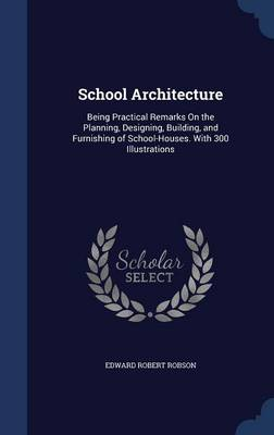 School Architecture Being Practical Remarks on the Planning, Designing, Building, and Furnishing of School-Houses. with 300 Illustrations by Edward Robert Robson