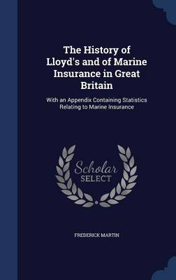 The History of Lloyd's and of Marine Insurance in Great Britain With an Appendix Containing Statistics Relating to Marine Insurance by Frederick Martin