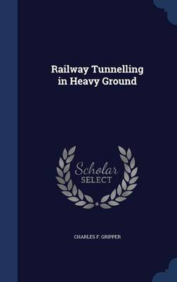 Railway Tunnelling in Heavy Ground by Charles F Gripper