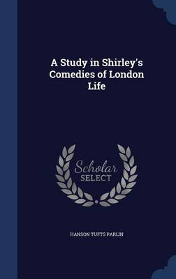 A Study in Shirley's Comedies of London Life by Hanson Tufts Parlin