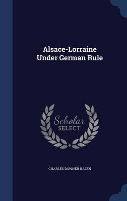 Alsace-Lorraine Under German Rule by Charles Downer Hazen