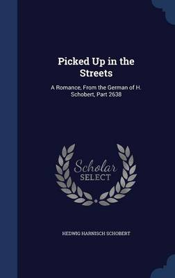 Picked Up in the Streets A Romance, from the German of H. Schobert, Part 2638 by Hedwig Harnisch Schobert