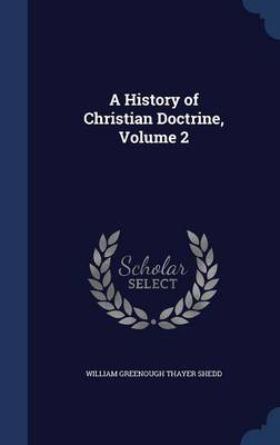 A History of Christian Doctrine, Volume 2 by William Greenough Thayer Shedd