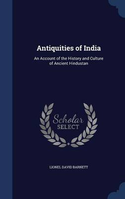 Antiquities of India An Account of the History and Culture of Ancient Hindustan by Lionel David Barnett