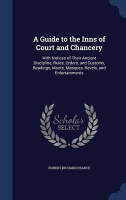 A Guide to the Inns of Court and Chancery With Notices of Their Ancient Discipline, Rules, Orders, and Customs, Readings, Moots, Masques, Revels, and Entertainments by Robert Richard Pearce