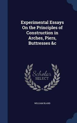 Experimental Essays on the Principles of Construction in Arches, Piers, Buttresses &C by William Bland