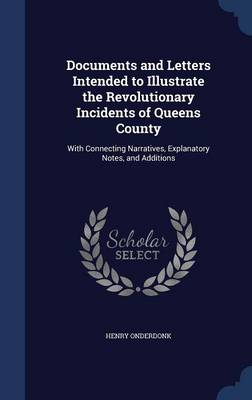 Documents and Letters Intended to Illustrate the Revolutionary Incidents of Queens County With Connecting Narratives, Explanatory Notes, and Additions by Henry, Jr. Onderdonk