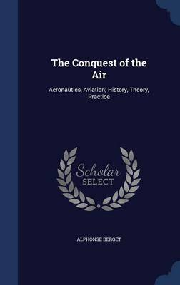 The Conquest of the Air Aeronautics, Aviation; History, Theory, Practice by Alphonse Berget