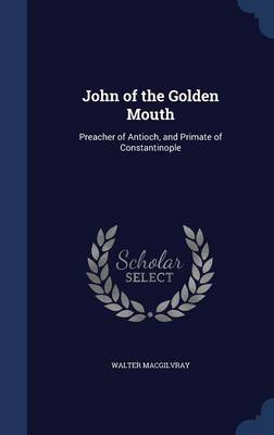 John of the Golden Mouth Preacher of Antioch, and Primate of Constantinople by Walter Macgilvray