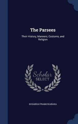 The Parsees Their History, Manners, Customs, and Religion by Dosabhai Framji Karaka