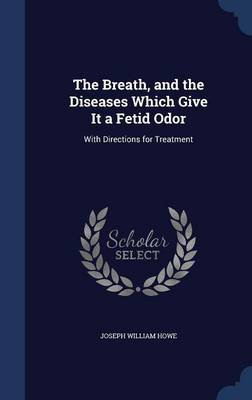 The Breath, and the Diseases Which Give It a Fetid Odor With Directions for Treatment by Joseph William Howe
