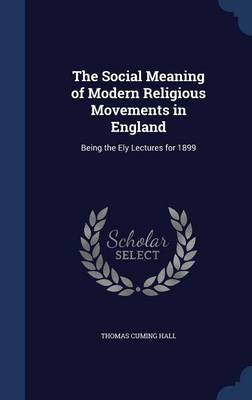 The Social Meaning of Modern Religious Movements in England Being the Ely Lectures for 1899 by Thomas Cuming Hall