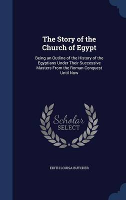 The Story of the Church of Egypt Being an Outline of the History of the Egyptians Under Their Successive Masters from the Roman Conquest Until Now by Edith Louisa Butcher