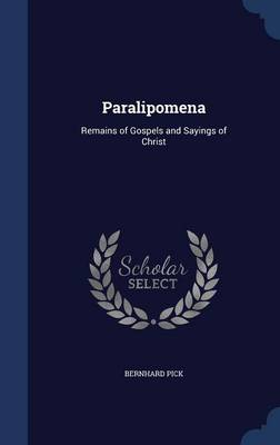 Paralipomena Remains of Gospels and Sayings of Christ by Bernhard Pick