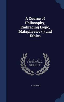 A Course of Philosophy, Embracing Logic, Mataphysics (!) and Ethics by A Louage