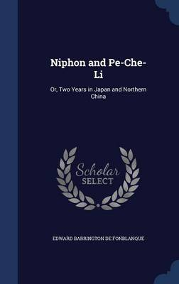Niphon and Pe-Che-Li Or, Two Years in Japan and Northern China by Edward Barrington De Fonblanque