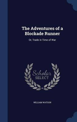 The Adventures of a Blockade Runner Or, Trade in Time of War by William Watson