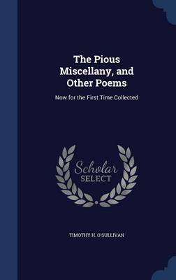 The Pious Miscellany, and Other Poems Now for the First Time Collected by Timothy H O'Sullivan