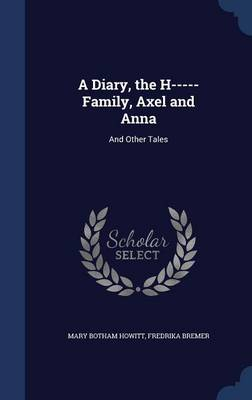 A Diary, the H----- Family, Axel and Anna And Other Tales by Mary Botham Howitt, Fredrika Bremer