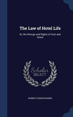 The Law of Hotel Life Or, the Wrongs and Rights of Host and Guest by Robert Vashon Rogers