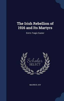 The Irish Rebellion of 1916 and Its Martyrs Erin's Tragic Easter by Maurice Joy